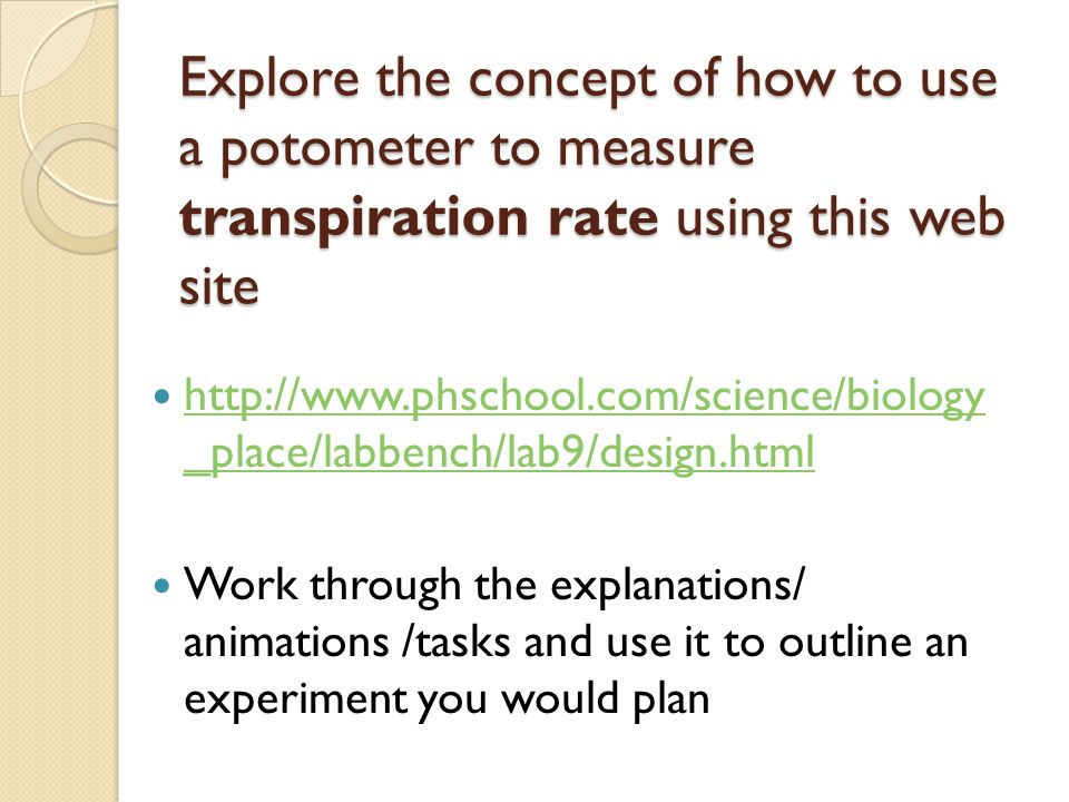 Explore the concept of how to use a potometer to measure transpiration rate using this web site