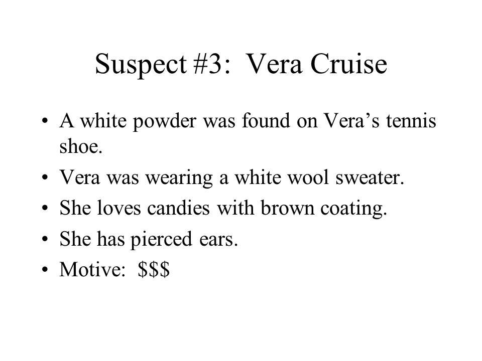 Suspect #3: Vera Cruise A white powder was found on Vera's tennis shoe. Vera was wearing a white wool sweater.