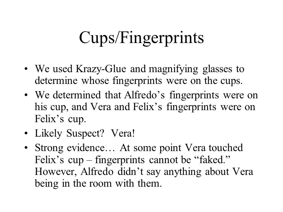 Cups/Fingerprints We used Krazy-Glue and magnifying glasses to determine whose fingerprints were on the cups.