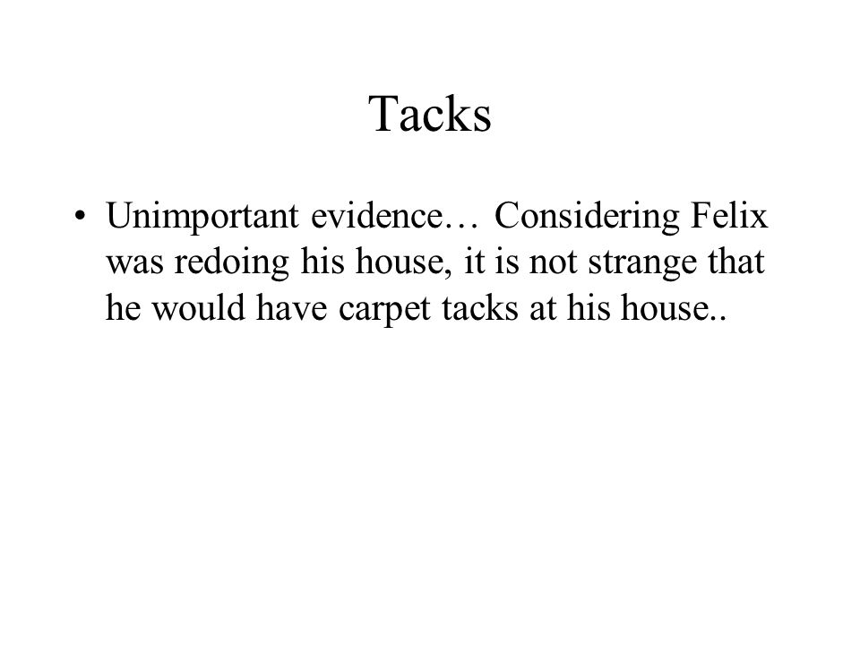 Tacks Unimportant evidence… Considering Felix was redoing his house, it is not strange that he would have carpet tacks at his house..
