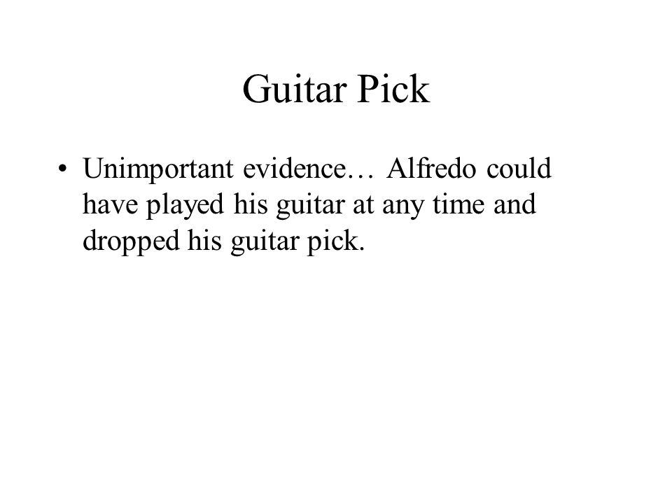 Guitar Pick Unimportant evidence… Alfredo could have played his guitar at any time and dropped his guitar pick.