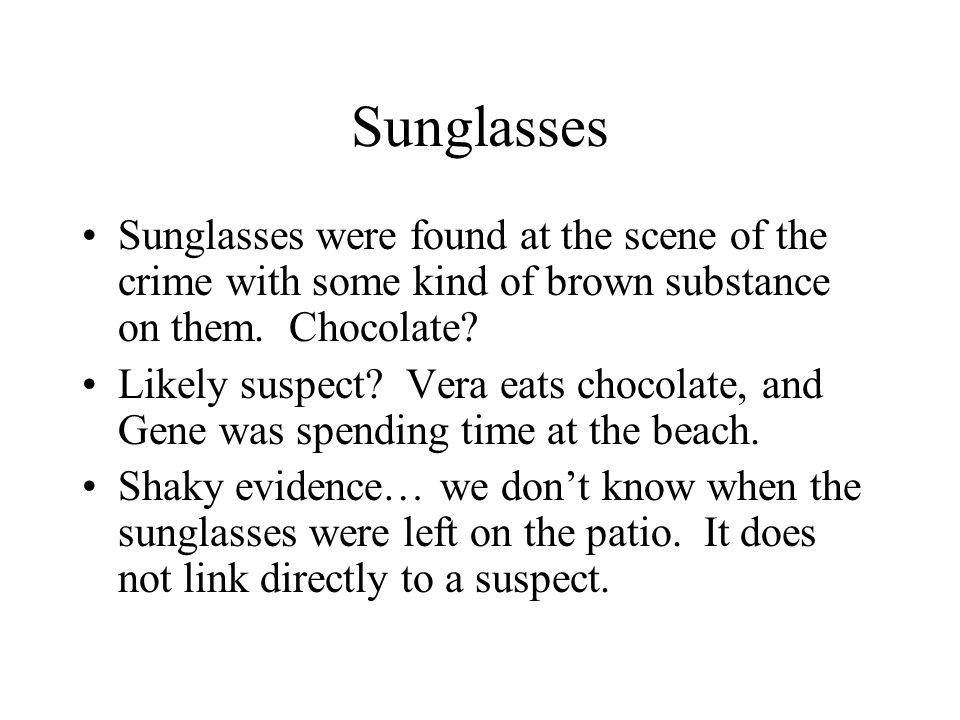Sunglasses Sunglasses were found at the scene of the crime with some kind of brown substance on them. Chocolate