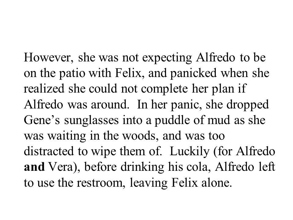 However, she was not expecting Alfredo to be on the patio with Felix, and panicked when she realized she could not complete her plan if Alfredo was around.