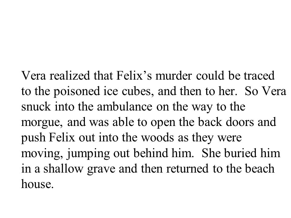 Vera realized that Felix's murder could be traced to the poisoned ice cubes, and then to her.