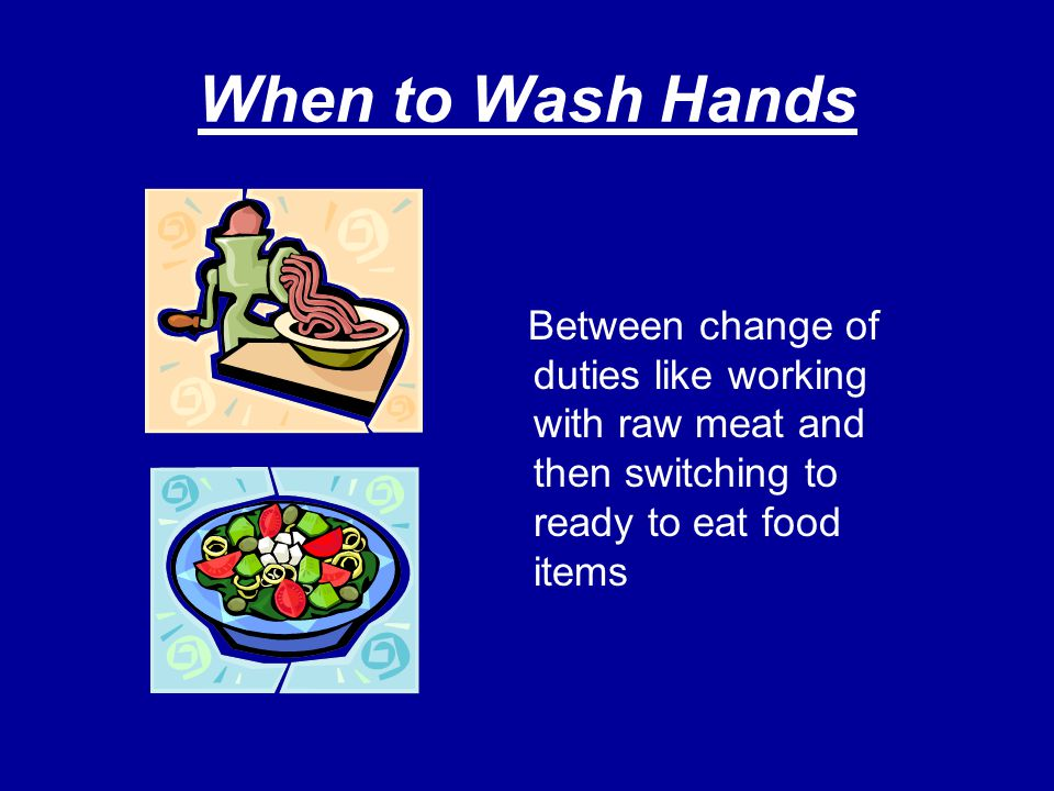 When to Wash Hands Between change of duties like working with raw meat and then switching to ready to eat food items.