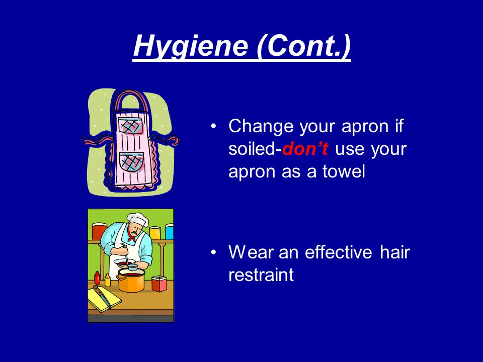 Hygiene (Cont.) Change your apron if soiled-don't use your apron as a towel.