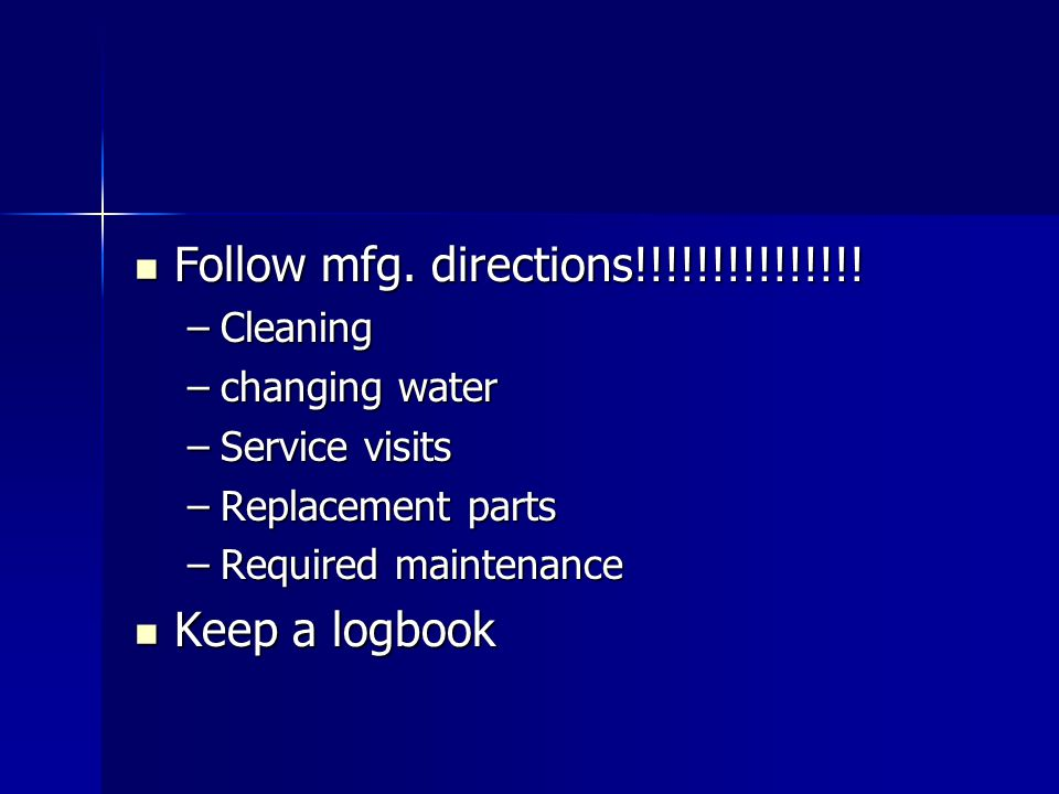 Follow mfg. directions!!!!!!!!!!!!!!! Keep a logbook Cleaning