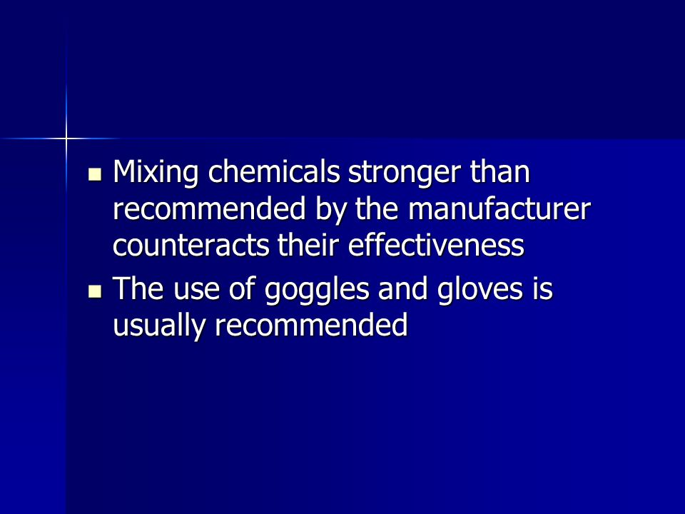 Mixing chemicals stronger than recommended by the manufacturer counteracts their effectiveness