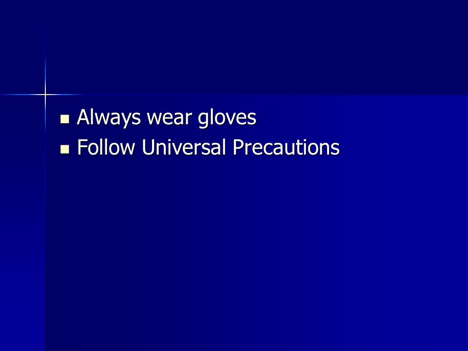 Always wear gloves Follow Universal Precautions
