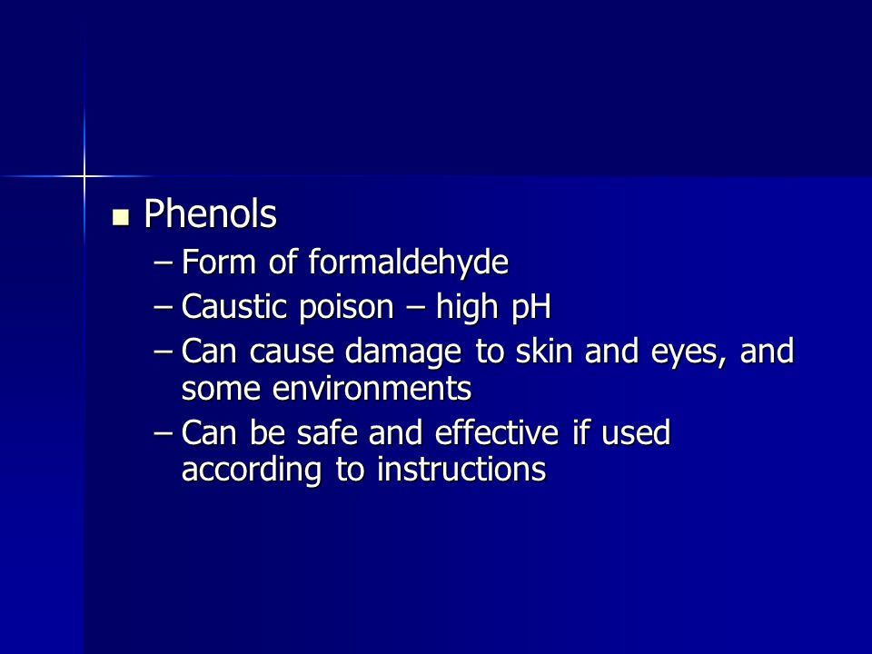 Phenols Form of formaldehyde Caustic poison – high pH
