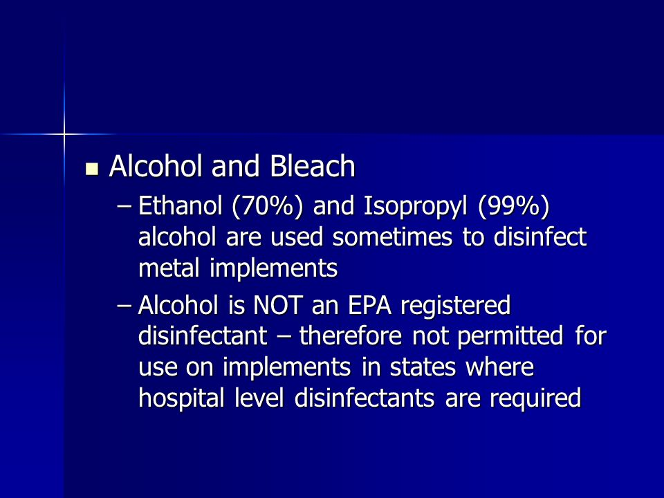 Alcohol and Bleach Ethanol (70%) and Isopropyl (99%) alcohol are used sometimes to disinfect metal implements.