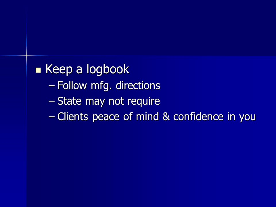 Keep a logbook Follow mfg. directions State may not require
