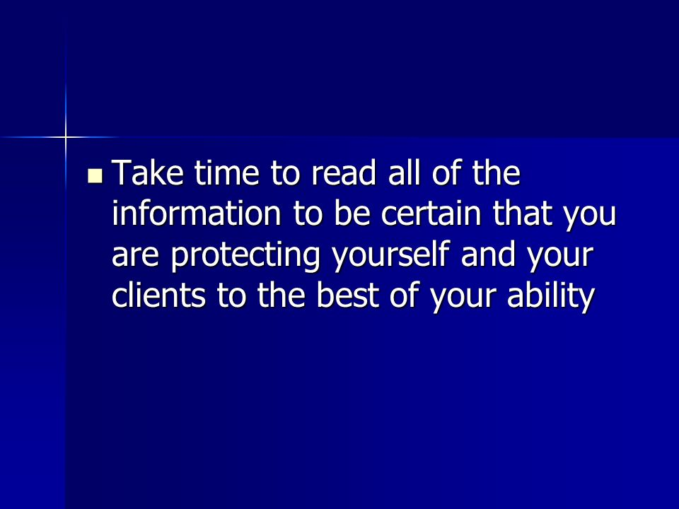 Take time to read all of the information to be certain that you are protecting yourself and your clients to the best of your ability
