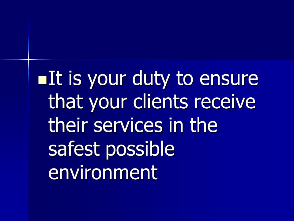 It is your duty to ensure that your clients receive their services in the safest possible environment