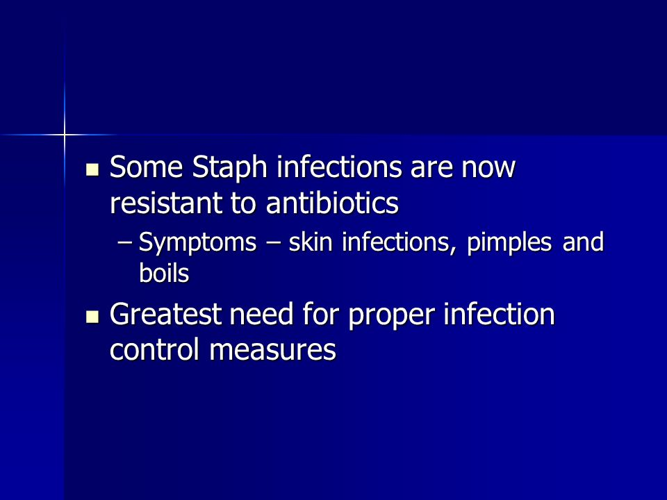 Some Staph infections are now resistant to antibiotics