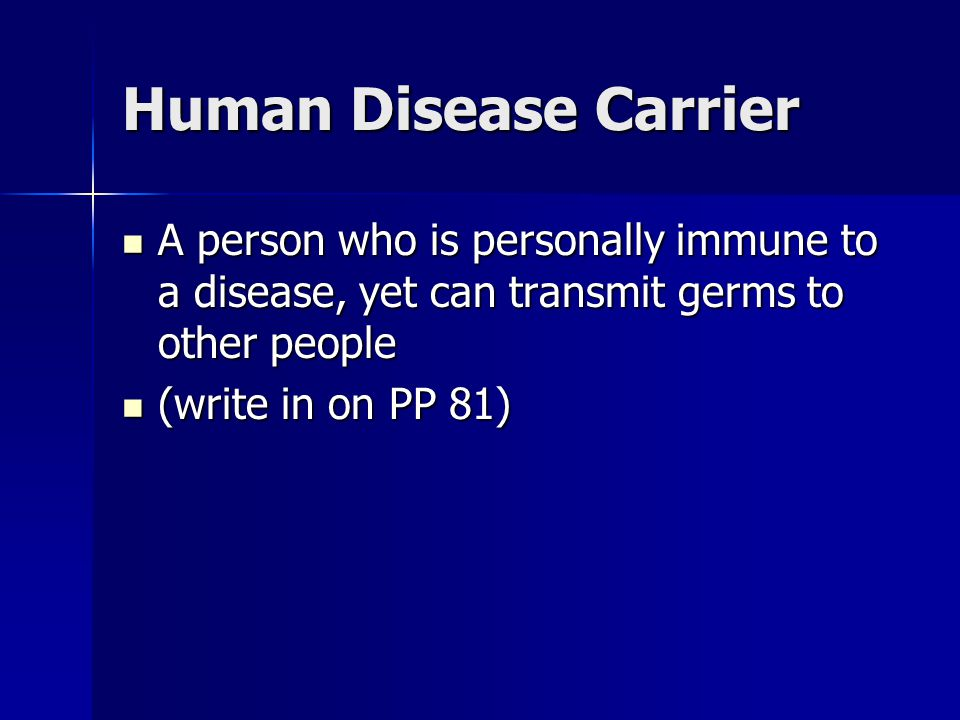 Human Disease Carrier A person who is personally immune to a disease, yet can transmit germs to other people.