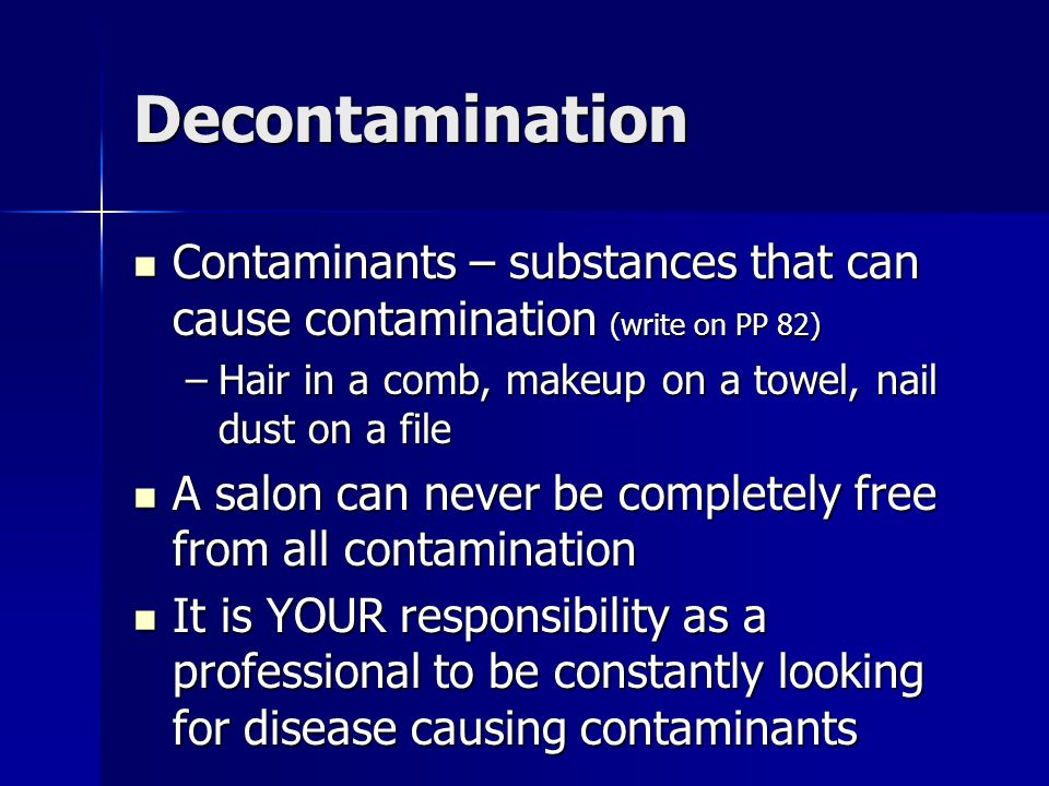 Decontamination Contaminants – substances that can cause contamination (write on PP 82) Hair in a comb, makeup on a towel, nail dust on a file.