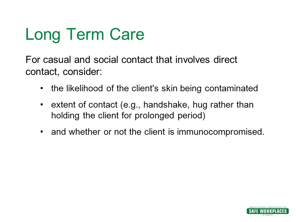 Long Term Care For casual and social contact that involves direct contact, consider: the likelihood of the client s skin being contaminated.