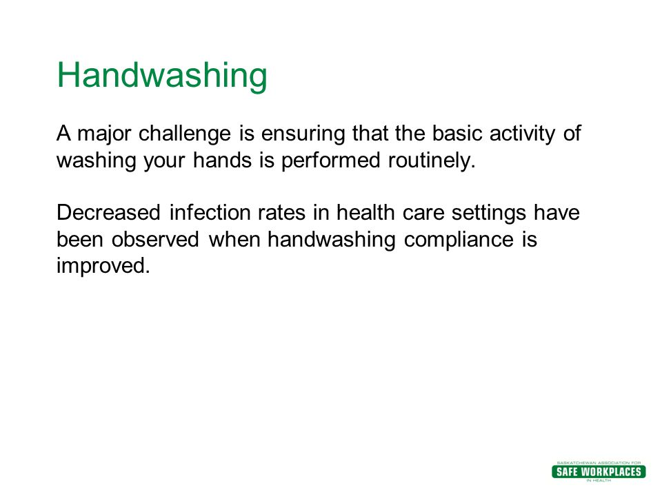 Handwashing A major challenge is ensuring that the basic activity of washing your hands is performed routinely.