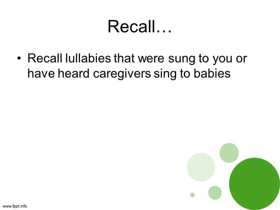 Recall… Recall lullabies that were sung to you or have heard caregivers sing to babies