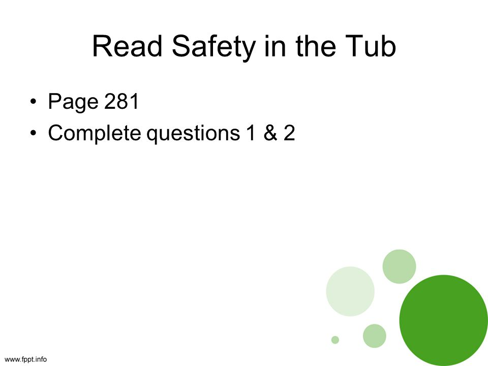 Read Safety in the Tub Page 281 Complete questions 1 & 2