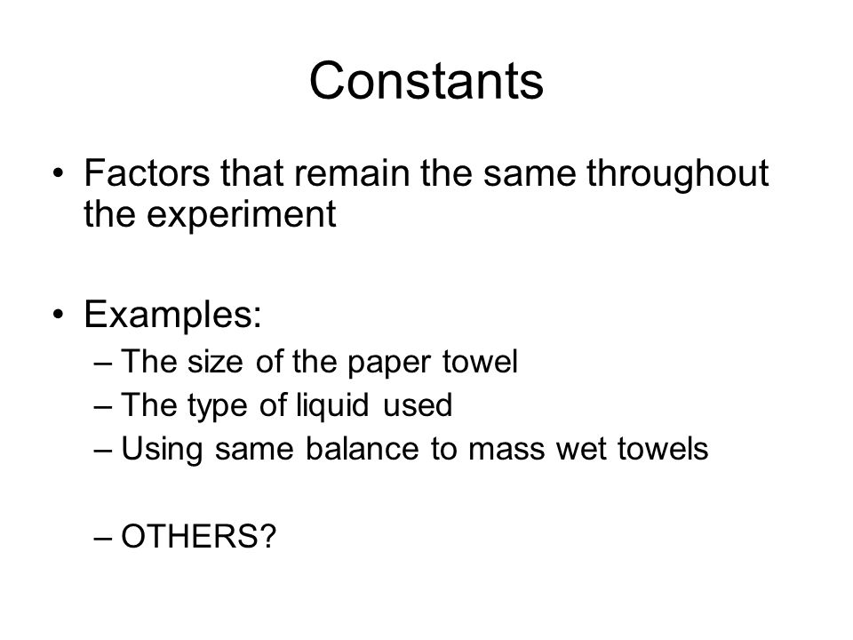 Constants Factors that remain the same throughout the experiment