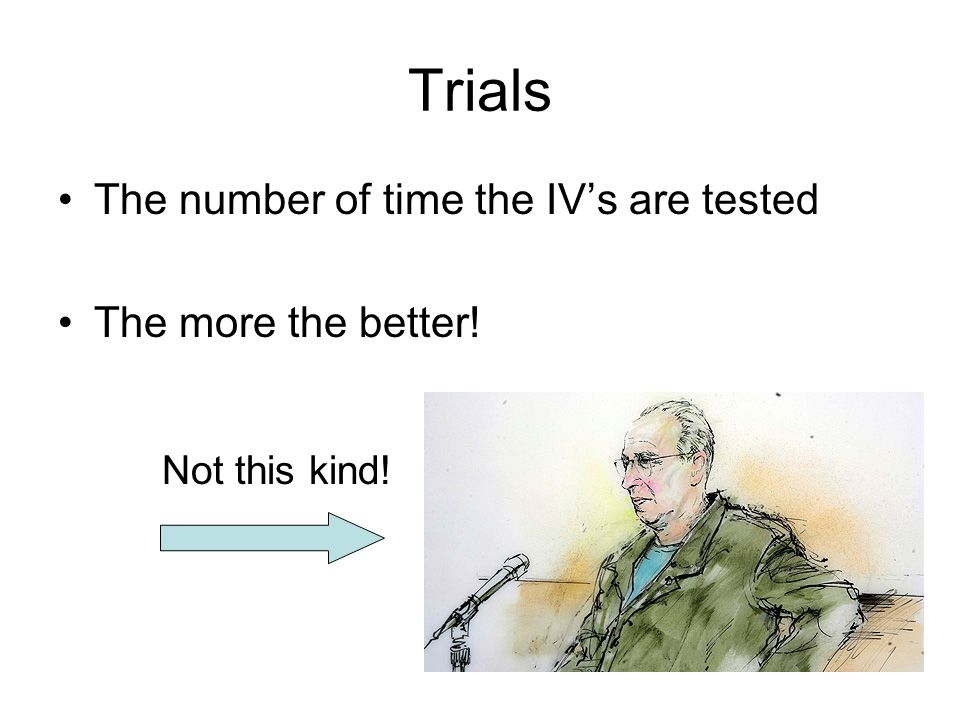 Trials The number of time the IV's are tested The more the better!