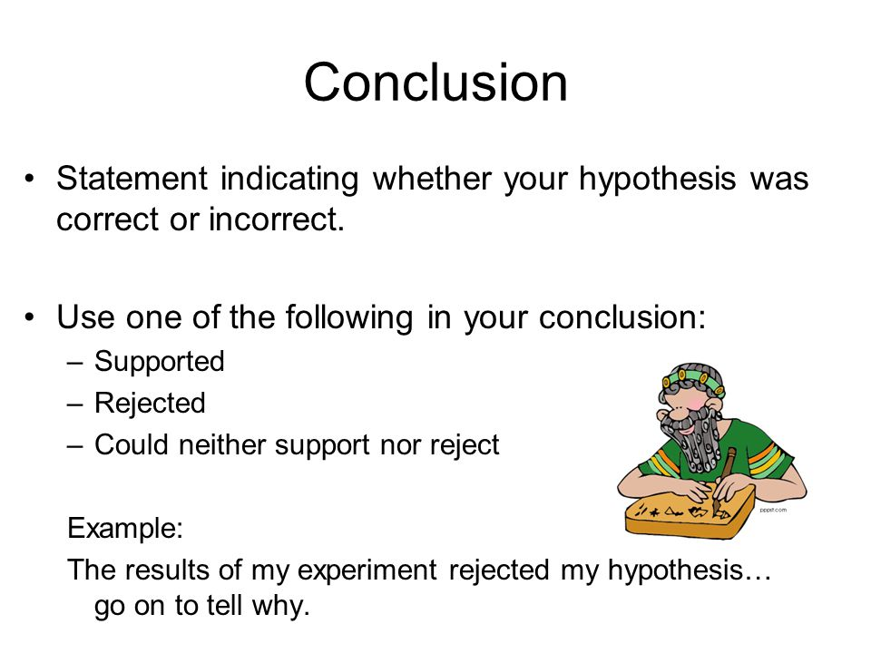 Conclusion Statement indicating whether your hypothesis was correct or incorrect. Use one of the following in your conclusion: