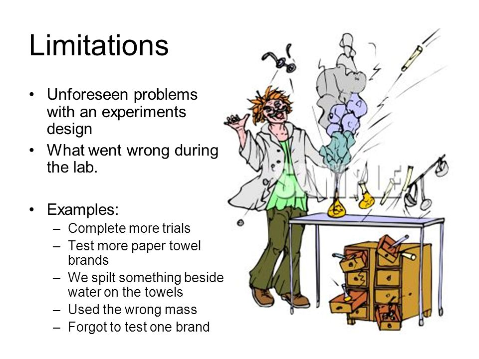 Limitations Unforeseen problems with an experiments design
