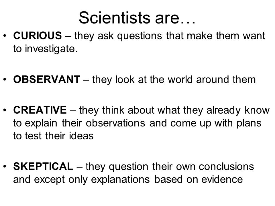 Scientists are… CURIOUS – they ask questions that make them want to investigate. OBSERVANT – they look at the world around them.