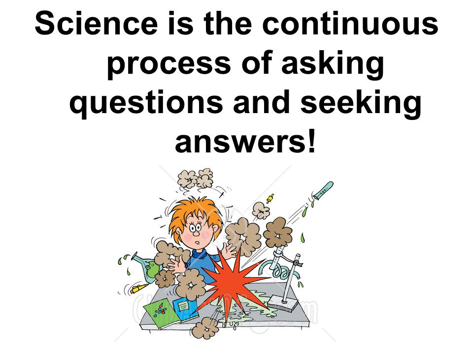 Science is the continuous process of asking questions and seeking answers!