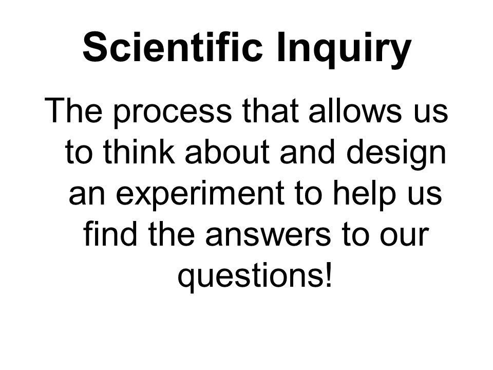 Scientific Inquiry The process that allows us to think about and design an experiment to help us find the answers to our questions!