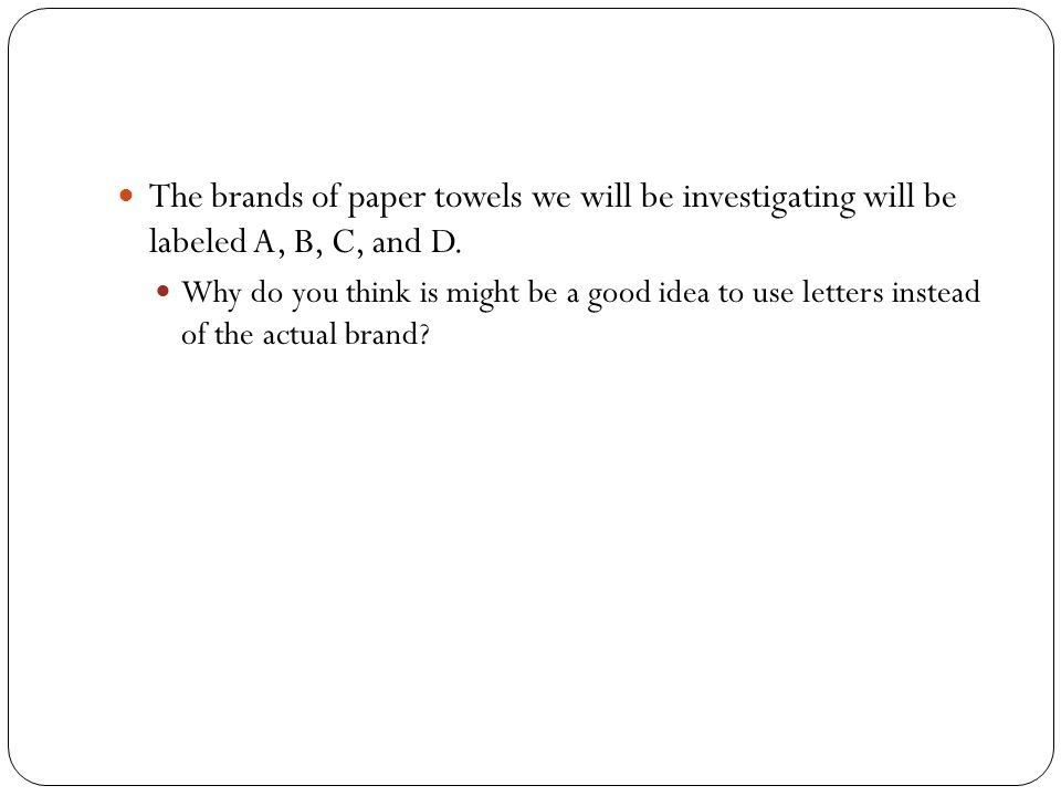 The brands of paper towels we will be investigating will be labeled A, B, C, and D.