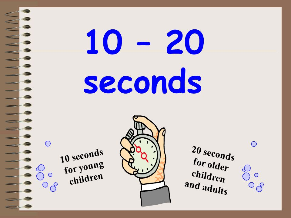 20 seconds for older children and adults 10 seconds for young children