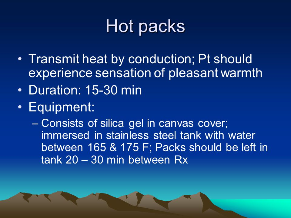 Hot packs Transmit heat by conduction; Pt should experience sensation of pleasant warmth. Duration: 15-30 min.