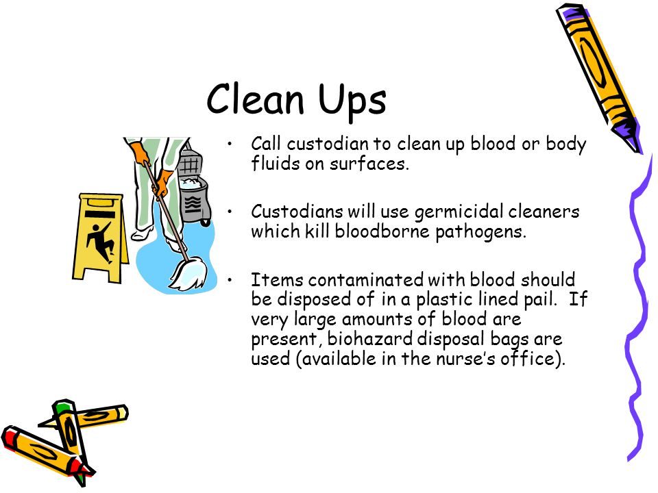 Clean Ups Call custodian to clean up blood or body fluids on surfaces.