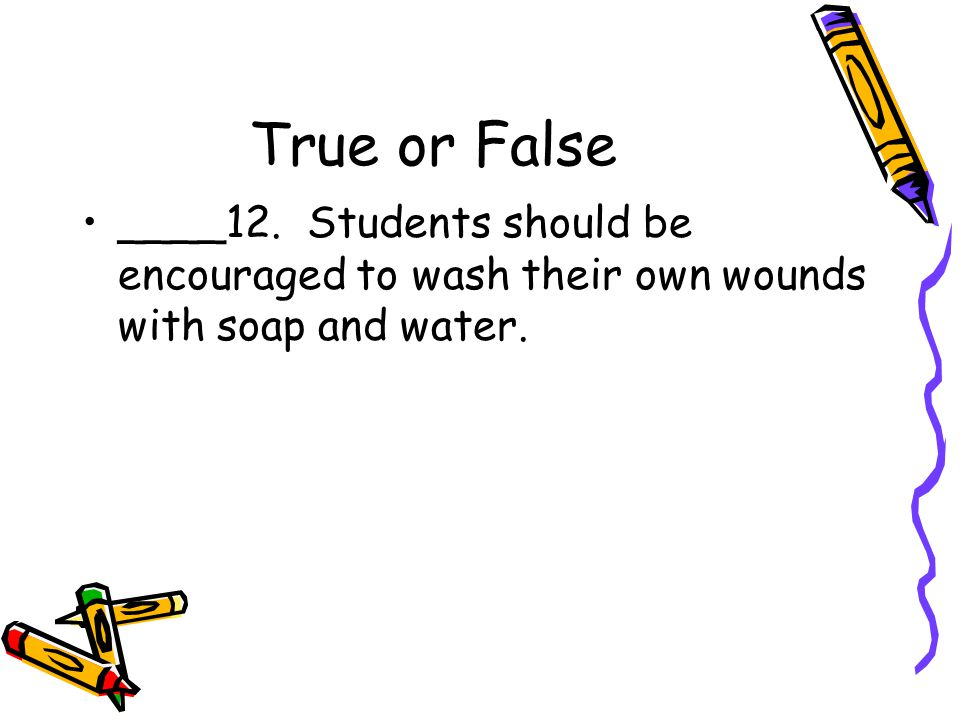 True or False ____12. Students should be encouraged to wash their own wounds with soap and water.