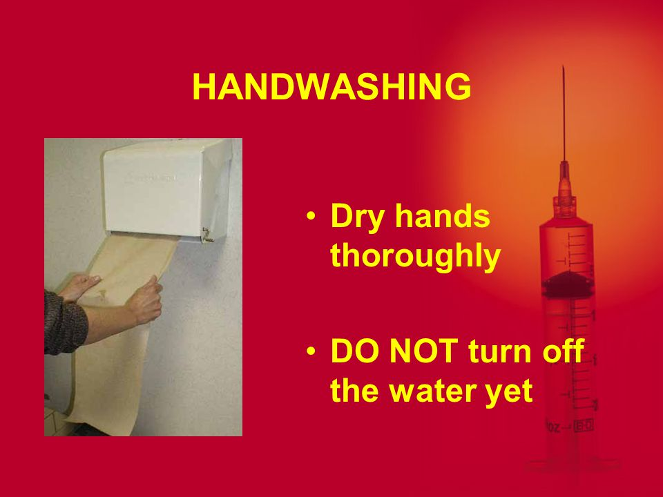 HANDWASHING Dry hands thoroughly DO NOT turn off the water yet