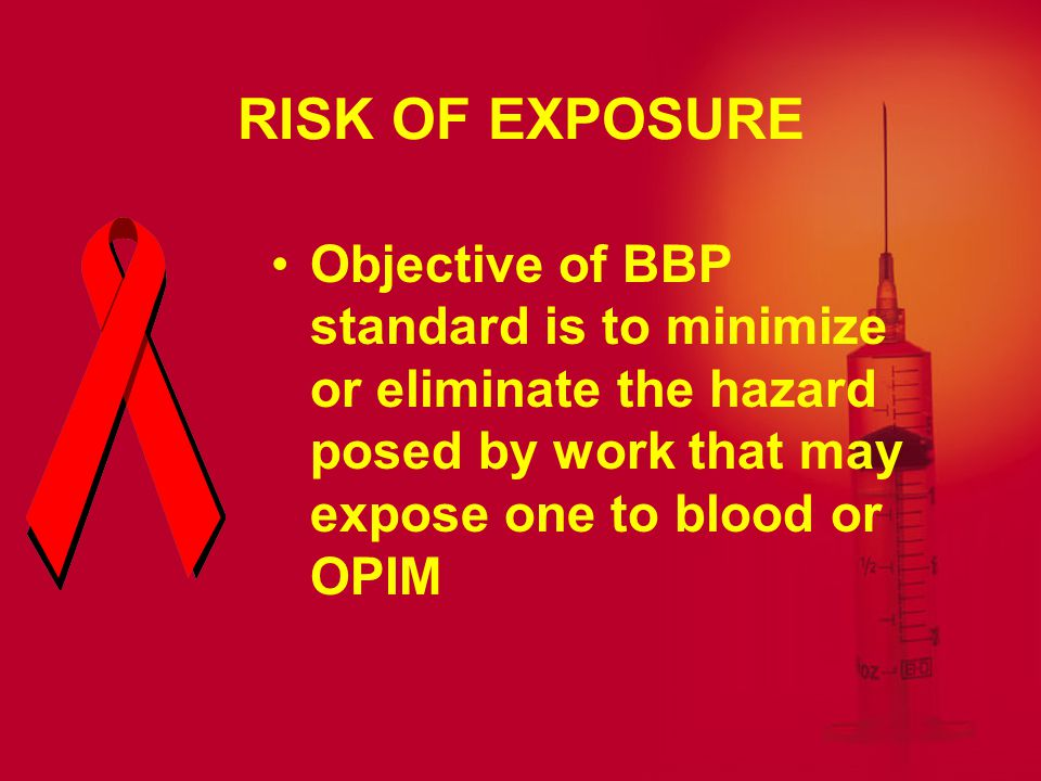 RISK OF EXPOSURE Objective of BBP standard is to minimize or eliminate the hazard posed by work that may expose one to blood or OPIM.