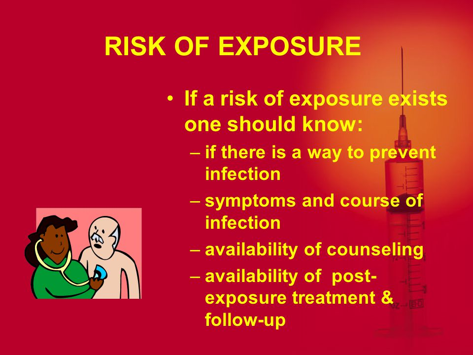 RISK OF EXPOSURE If a risk of exposure exists one should know: