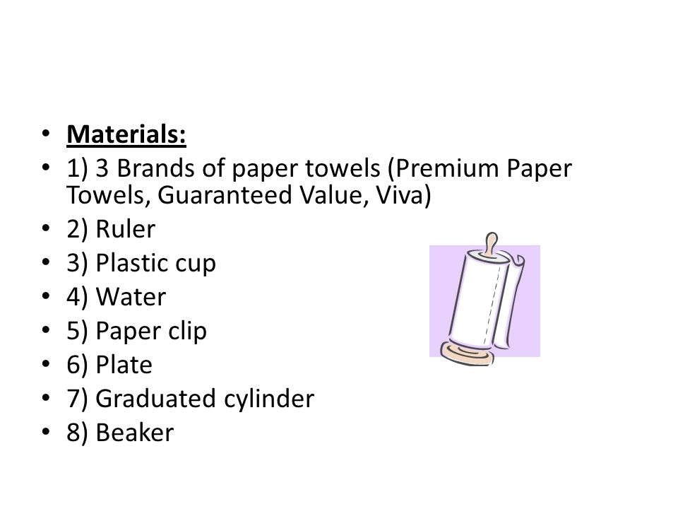 Materials: 1) 3 Brands of paper towels (Premium Paper Towels, Guaranteed Value, Viva) 2) Ruler. 3) Plastic cup.