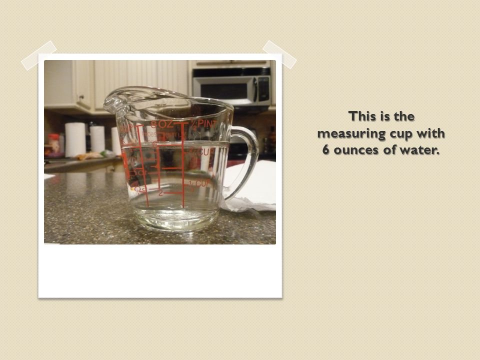 This is the measuring cup with 6 ounces of water.