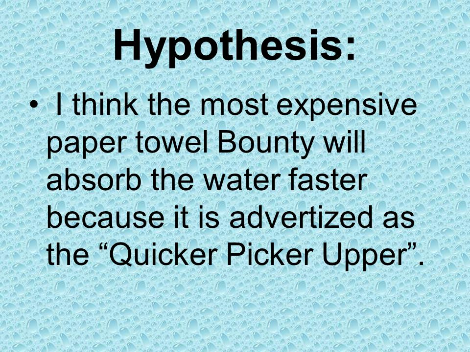 Hypothesis: I think the most expensive paper towel Bounty will absorb the water faster because it is advertized as the Quicker Picker Upper .