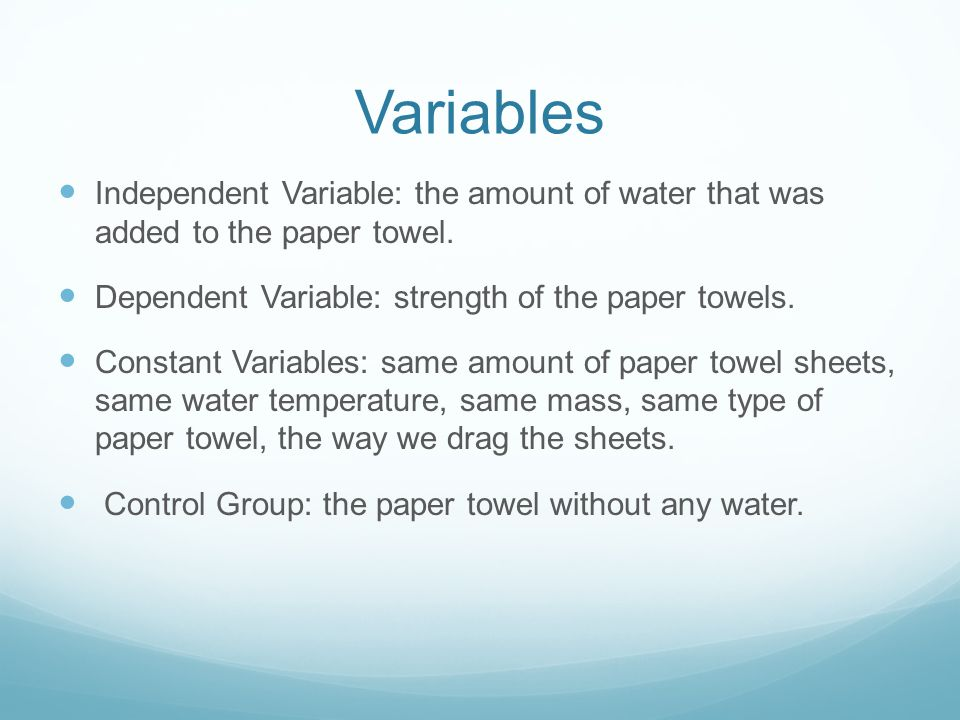 Variables Independent Variable: the amount of water that was added to the paper towel. Dependent Variable: strength of the paper towels.