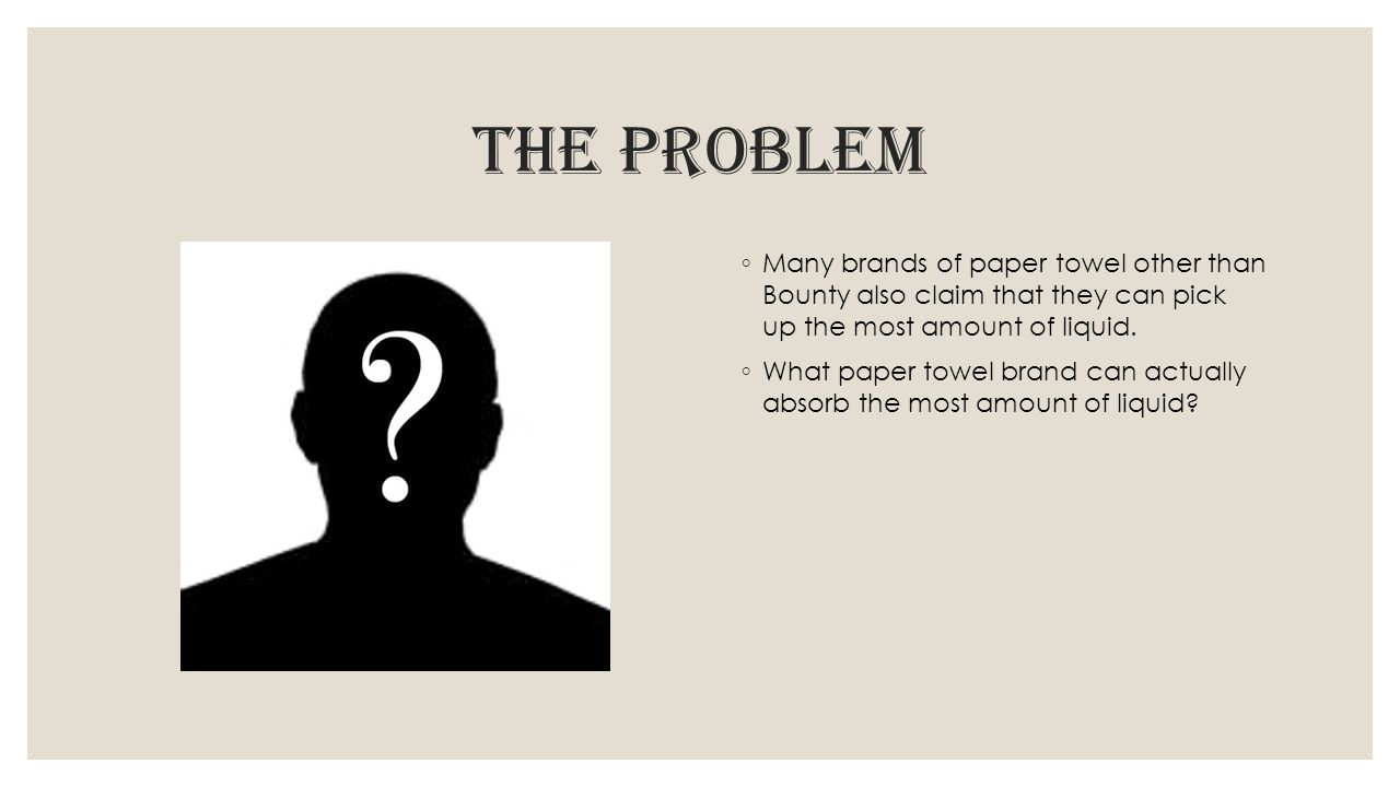 The problem Many brands of paper towel other than Bounty also claim that they can pick up the most amount of liquid.