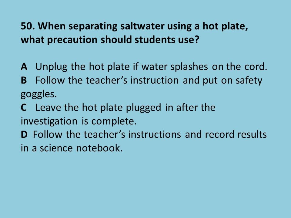 50. When separating saltwater using a hot plate, what precaution should students use