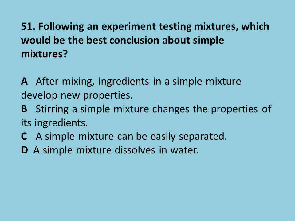 51. Following an experiment testing mixtures, which would be the best conclusion about simple mixtures