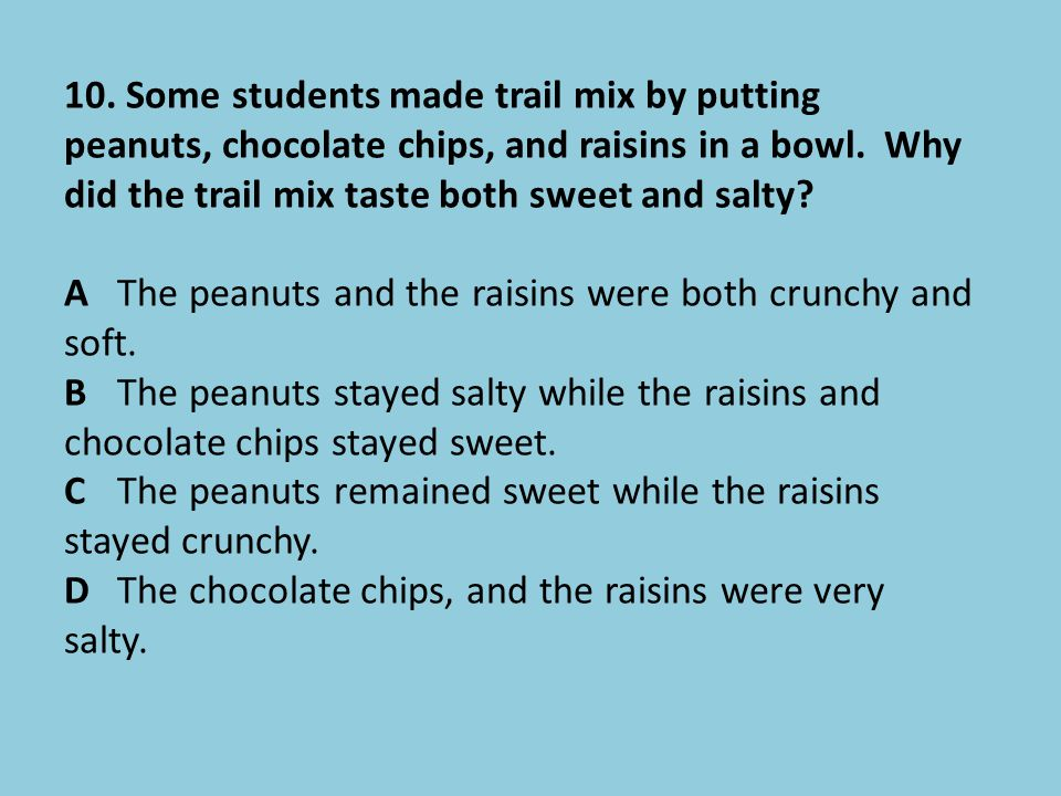 10. Some students made trail mix by putting peanuts, chocolate chips, and raisins in a bowl. Why did the trail mix taste both sweet and salty