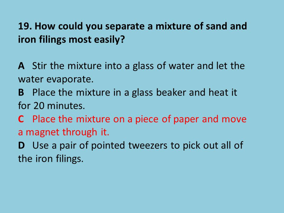 19. How could you separate a mixture of sand and iron filings most easily