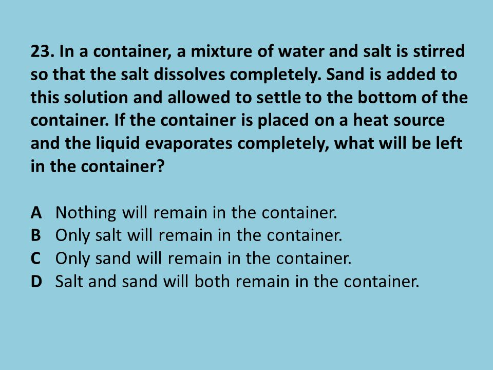 23. In a container, a mixture of water and salt is stirred so that the salt dissolves completely. Sand is added to this solution and allowed to settle to the bottom of the container. If the container is placed on a heat source and the liquid evaporates completely, what will be left in the container